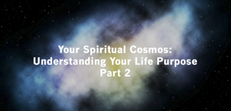 Your Spiritual Cosmos: Understanding Your Life Purpose Pt 2