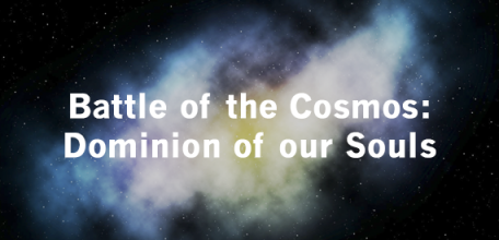 Part IV: Battle of the Cosmos: Dominion of our Souls